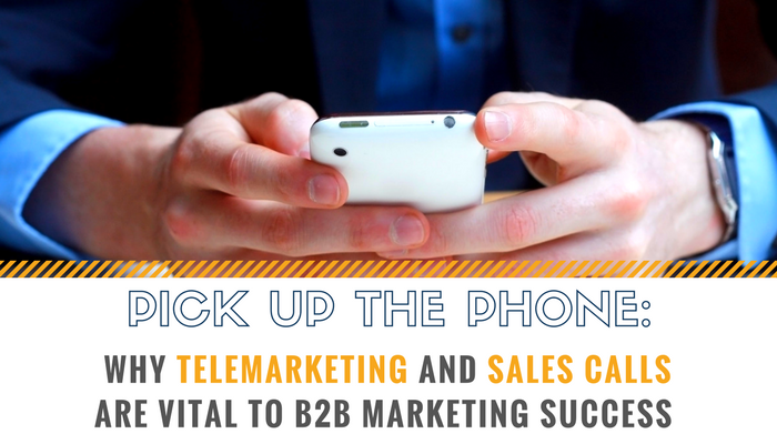 Pick up The Phone: Why Telemarketing and Sales Calls Are a Vital Part of Marketing Success