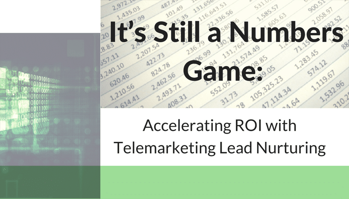 It's Still a Numbers Game: Accelerating ROI with Telemarketing Lead Nurturing